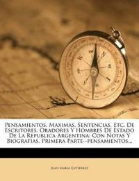 Pensamientos, Maximas, Sentencias, Etc. De Escritores, Oradores Y Hombres De Estado De La Republica Argentina: Con Notas Y Biografias. Primera Parte--