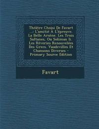 Théâtre Choisi De Favart ...: L'amitié À L'épreuve. La Belle Arsène. Les Trois Sultanes, Ou Soliman Ii. Les Rêveries Renouvelées Des Grecs. Vaudeville