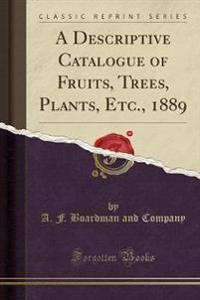 A Descriptive Catalogue of Fruits, Trees, Plants, Etc., 1889 (Classic Reprint)