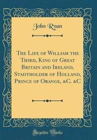 The Life of William the Third, King of Great Britain and Ireland, Stadtholder of Holland, Prince of Orange, &C. &C (Classic Reprint)