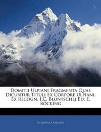 Domitii Ulpiani Fragmenta Quae Dicuntur Tituli Ex Corpore Ulpiani. Ex Recogn. I.C. Bluntschlj Ed. E. Böcking