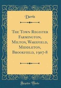 The Town Register Farmington, Milton, Wakefield, Middleton, Brookfield, 1907-8 (Classic Reprint)
