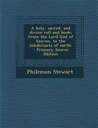 A holy, sacred, and divine roll and book; from the Lord God of heaven, to the inhabitants of earth: