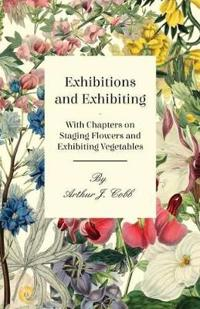 Exhibitions and Exhibiting - With Chapters on Staging Flowers and Exhibiting Vegetables