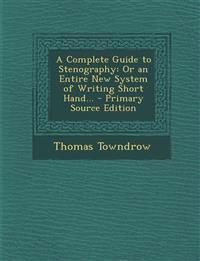 A Complete Guide to Stenography: Or an Entire New System of Writing Short Hand... - Primary Source Edition