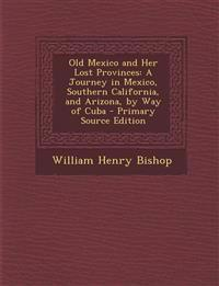 Old Mexico and Her Lost Provinces: A Journey in Mexico, Southern California, and Arizona, by Way of Cuba