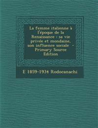 La Femme Italienne A L'Epoque de La Renaissance: Sa Vie Privee Et Mondaine, Son Influence Sociale - Primary Source Edition