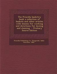 The Priscilla Basketry Book a Collection of Baskets and Other Articles with Lessons for Working and Directions for Dyeing and Staining - Primary Sourc