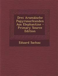 Drei Aramaische Papyrusurkunden Aus Elephantine - Primary Source Edition