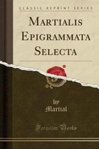 Martialis Epigrammata Selecta (Classic Reprint)