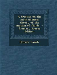 A Treatise on the Mathematical Theory of the Motion of Fluids - Primary Source Edition