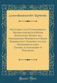 Festschrift zum Fünfzigjährigen Regierungsjubiläum Seiner Königlichen Hoheit des Großherzogs Friedrich von Baden Ehrerbietigst Gewidmet von dem Großherzoglichen General-Landesarchiv in Karlsruhe (Classic Reprint)