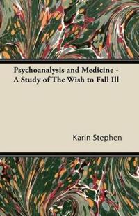 Psychoanalysis and Medicine - A Study of The Wish to Fall Ill