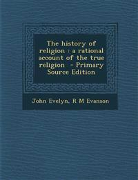 The History of Religion: A Rational Account of the True Religion - Primary Source Edition