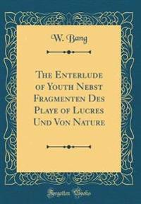 The Enterlude of Youth Nebst Fragmenten Des Playe of Lucres Und Von Nature (Classic Reprint)