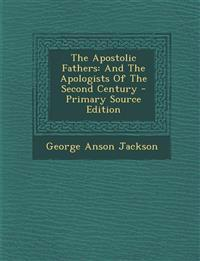 The Apostolic Fathers: And the Apologists of the Second Century - Primary Source Edition
