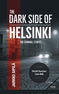The dark side of Helsinki : 100 criminal stories