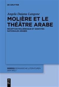 Moliere Et Le Theatre Arabe: Reception Molieresque Et Identites Nationales Arabes