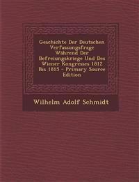 Geschichte Der Deutschen Verfassungsfrage Wahrend Der Befreiungskriege Und Des Wiener Kongresses 1812 Bis 1815 - Primary Source Edition