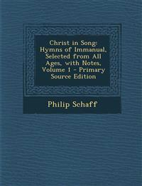 Christ in Song: Hymns of Immanual, Selected from All Ages, with Notes, Volume 1 - Primary Source Edition