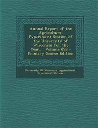 Annual Report of the Agricultural Experiment Station of the University of Wisconsin for the Year..., Volume 898