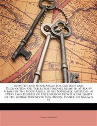 Azimuth and Hour Angle for Latitude and Declination; Or, Tables for Finding Azimuth at Sea by Means of the Hour Angle, in All Navigable Latitudes, at