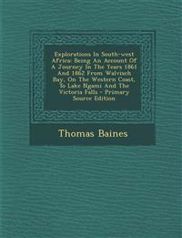 Explorations in South-West Africa: Being an Account of a Journey in the Years 1861 and 1862 from Walvisch Bay, on the Western Coast, to Lake Ngami and