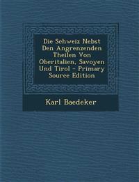 Die Schweiz Nebst Den Angrenzenden Theilen Von Oberitalien, Savoyen Und Tirol - Primary Source Edition