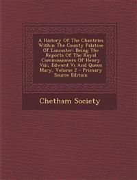 A History Of The Chantries Within The County Palatine Of Lancaster: Being The Reports Of The Royal Commissioners Of Henry Viii, Edward Vi And Queen Ma