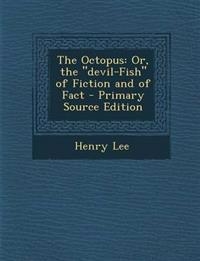 "The Octopus: Or, the ""devil-Fish"" of Fiction and of Fact - Primary Source Edition"