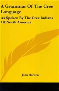 A Grammar of the Cree Language, As Spoken by the Cree Indians of North America