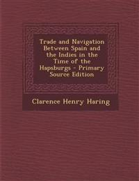 Trade and Navigation Between Spain and the Indies in the Time of the Hapsburgs - Primary Source Edition