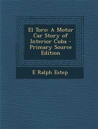 El Toro: A Motor Car Story of Interior Cuba - Primary Source Edition