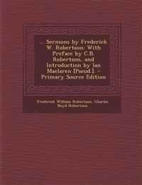 ... Sermons by Frederick W. Robertson: With Preface by C.B. Robertson, and Introduction by Ian MacLaren [Pseud.]. - Primary Source Edition