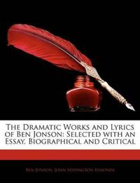 The Dramatic Works and Lyrics of Ben Jonson: Selected with an Essay, Biographical and Critical