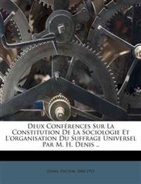 Deux Conférences Sur La Constitution De La Sociologie Et L'organisation Du Suffrage Universel Par M. H. Denis ..
