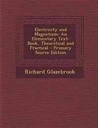 Electricity and Magnetism: An Elementary Text-Book, Theoretical and Practical - Primary Source Edition