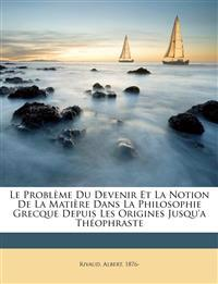 Le problème du devenir et la notion de la matière dans la philosophie grecque depuis les origines jusqu'a Théophraste