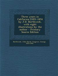 Three Years in California [1851-1854 by J.D. Borthwick, with Eight Illustrations by the Author - Primary Source Edition