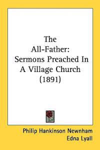 The All-father: Sermons Preached in a Village Church