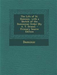 The Life of St. Dominic, with a Sketch of the Dominican Order [By A. T. Drane].