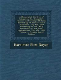 A Memorial of the Town of Hampstead, New Hampshire: Historic and Genealogic Sketches. Proceedings of the Centennial Celebration, July 4Th, 1849. Proce