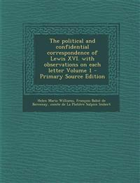 The Political and Confidential Correspondence of Lewis XVI. with Observations on Each Letter Volume 1 - Primary Source Edition