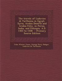 The travels of Ludovico di Varthema in Egypt, Syria, Arabia Deserta and Arabia Felix, in Persia, India, and Ethiopia, A.D. 1503 to 1508  - Primary Sou