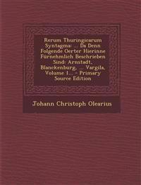 Rerum Thuringicarum Syntagma: ... Da Denn Folgende Oerter Hierinne Furnehmlich Beschrieben Sind: Arnstadt, Blanckenburg, ... Vargila, Volume 1... -