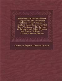 Monumenta Ritualia Ecclesiae Anglicanae: The Occasional Offices of the Church of England According to the Old Use of Salisbury, the Prymer in English,