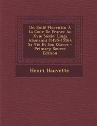 Un Exilé Florentin À La Cour De France Au Xvie Siècle: Luigi Alamanni (1495-1556): Sa Vie Et Son Œuvre