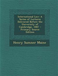 International Law: A Series of Lectures Delivered Before the University of Cambridge, 1887