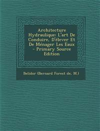 Architecture Hydraulique: L'Art de Conduire, D'Elever Et de Menager Les Eaux - Primary Source Edition