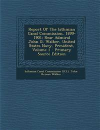 Report of the Isthmian Canal Commission, 1899-1901: Rear Admiral John G. Walker, United States Navy, President, Volume 1 - Primary Source Edition